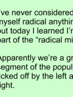 "I've never considered myself radical anything but today I learned I'm part of the ""radical middle!"" Apparently we're a growing segment of the population, ticked off by the left and the right."